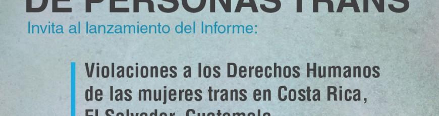 REDLACTRANS Invita al lanzamiento del Informe de Violaciones a los Derechos Humanos de las mujeres trans en Costa Rica, El Salvador, Guatemala, Honduras y Panamá.